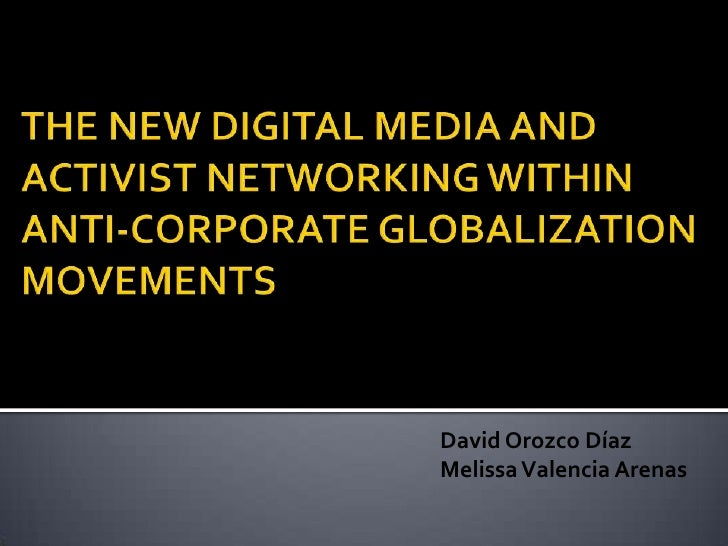 THE NEW DIGITAL MEDIA AND ACTIVIST NETWORKING WITHIN ANTI-CORPORATE GLOBALIZATIONMOVEMENTS<br />David Orozco Díaz<br />Mel...
