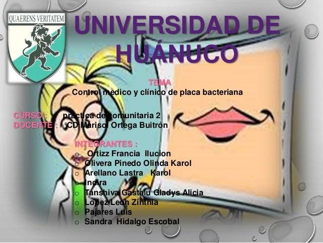 UNIVERSIDAD DE HUÁNUCO TEMA Control medico y clínico de placa bacteriana CURSO : practica de comunitaria 2 DOCENTE : CD Ma...
