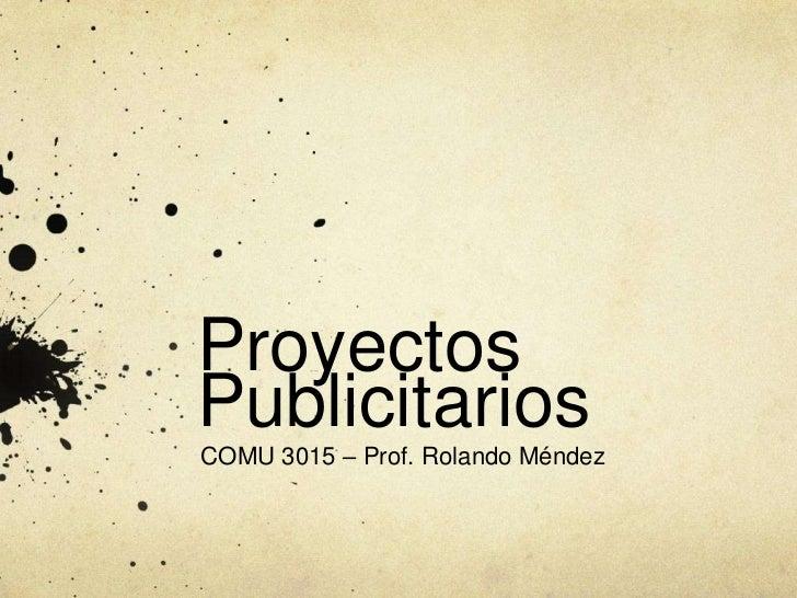 ProyectosPublicitariosCOMU 3015 – Prof. Rolando Méndez