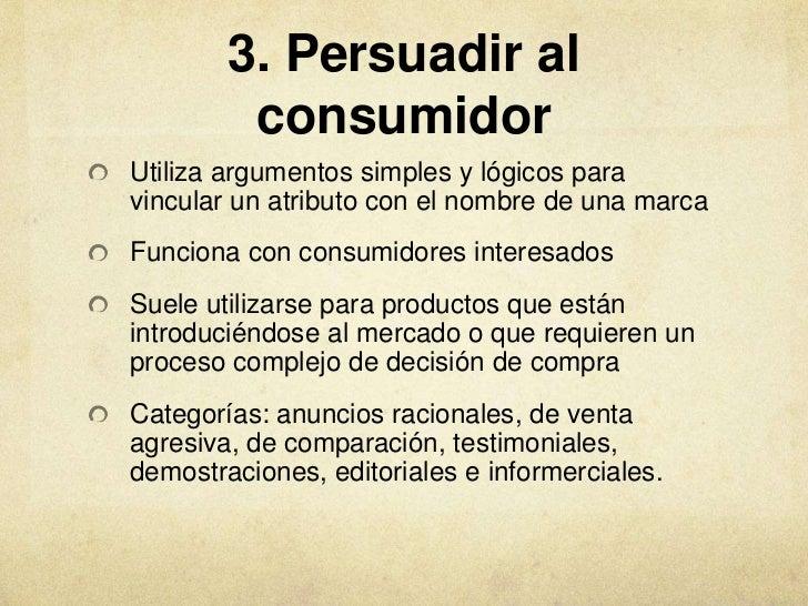 3. Persuadir al         consumidorUtiliza argumentos simples y lógicos paravincular un atributo con el nombre de una marca...