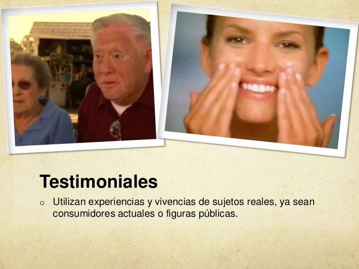 Testimonialeso Utilizan experiencias y vivencias de sujetos reales, ya sean   consumidores actuales o figuras públicas.