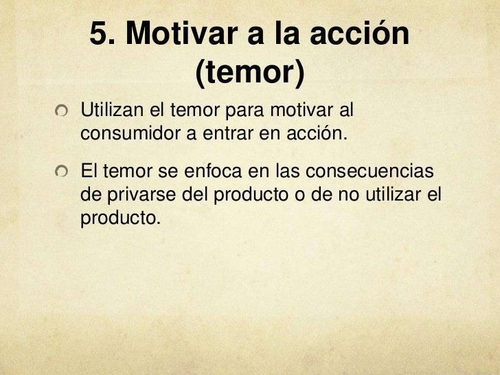 5. Motivar a la acción        (temor)Utilizan el temor para motivar alconsumidor a entrar en acción.El temor se enfoca en ...