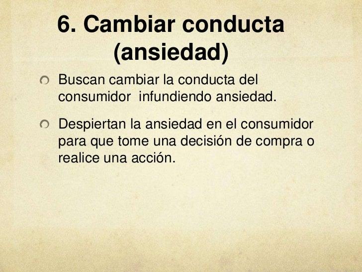 6. Cambiar conducta     (ansiedad)Buscan cambiar la conducta delconsumidor infundiendo ansiedad.Despiertan la ansiedad en ...