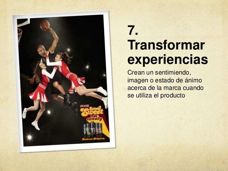 7.TransformarexperienciasCrean un sentimiendo,imagen o estado de ánimoacerca de la marca cuandose utiliza el producto