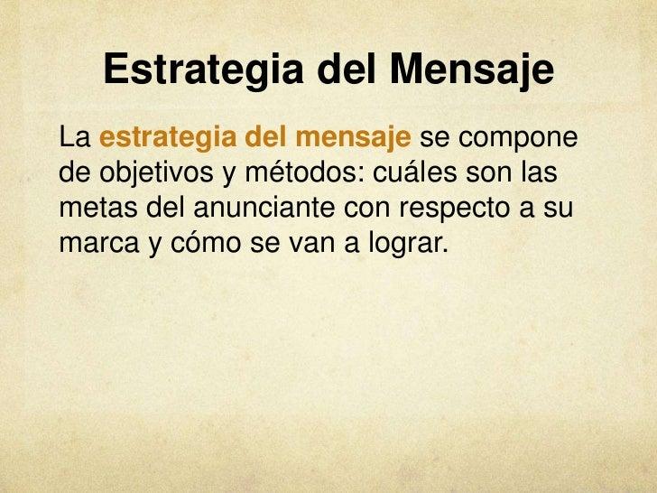 Estrategia del MensajeLa estrategia del mensaje se componede objetivos y métodos: cuáles son lasmetas del anunciante con r...