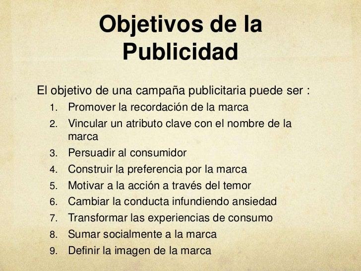 Objetivos de la             PublicidadEl objetivo de una campaña publicitaria puede ser :  1. Promover la recordación de l...