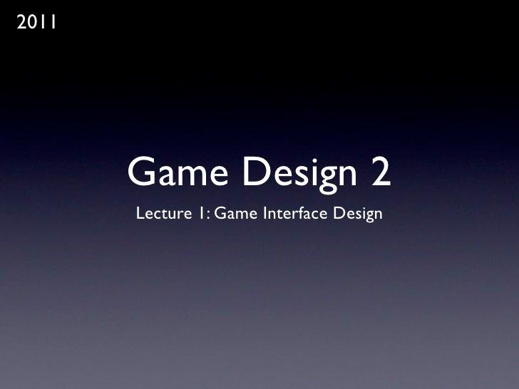 2011       Game Design 2       Lecture 1: Game Interface Design