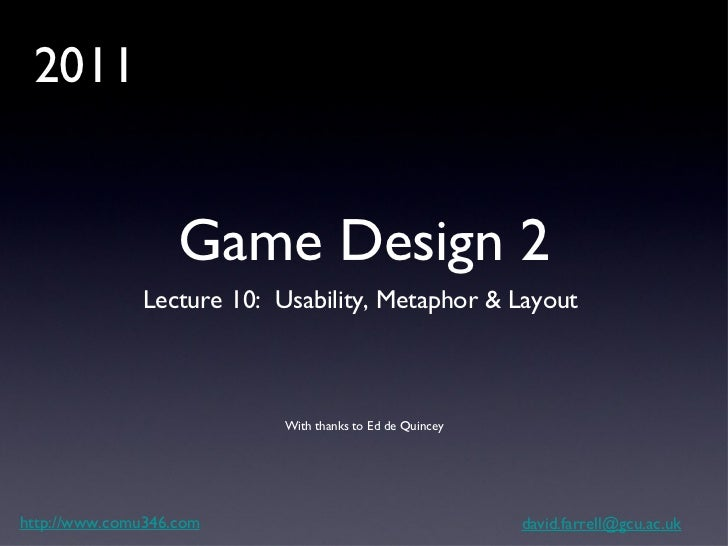 Game Design 2 <ul><li>Lecture 10:  Usability, Metaphor & Layout  </li></ul>http://www.comu346.com [email_address] With tha...