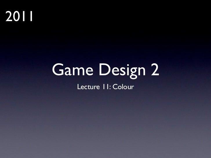 2011       Game Design 2          Lecture 11: Colour