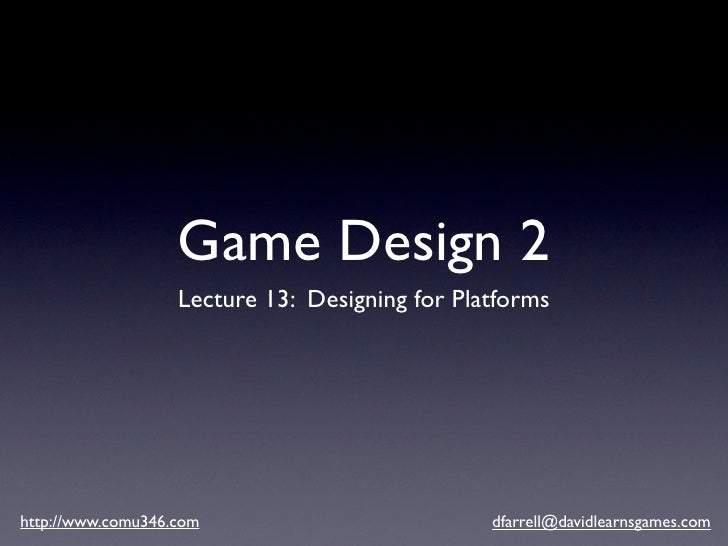 Game Design 2                    Lecture 13: Designing for Platforms     http://www.comu346.com                          d...