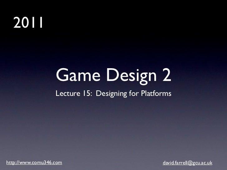 2011                   Game Design 2                   Lecture 15: Designing for Platformshttp://www.comu346.com          ...