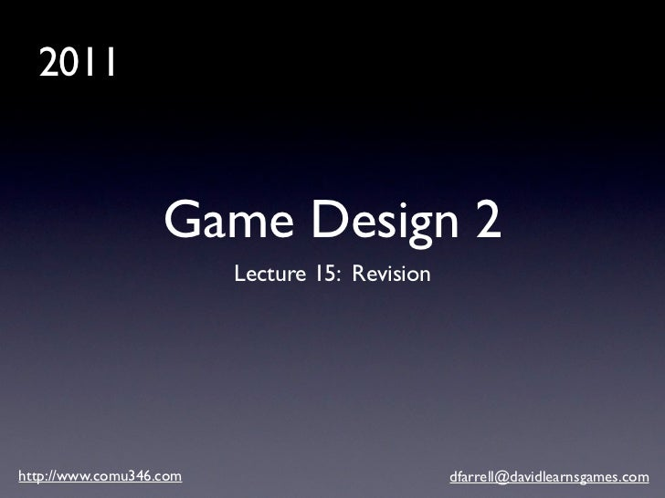 2011                   Game Design 2                         Lecture 15: Revisionhttp://www.comu346.com                   ...
