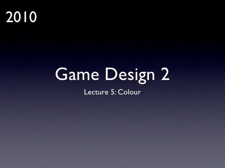 2010          Game Design 2           Lecture 5: Colour