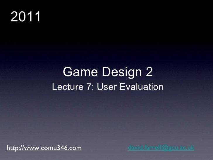 http://www.comu346.com [email_address] Game Design 2 Lecture 7: User Evaluation 2011