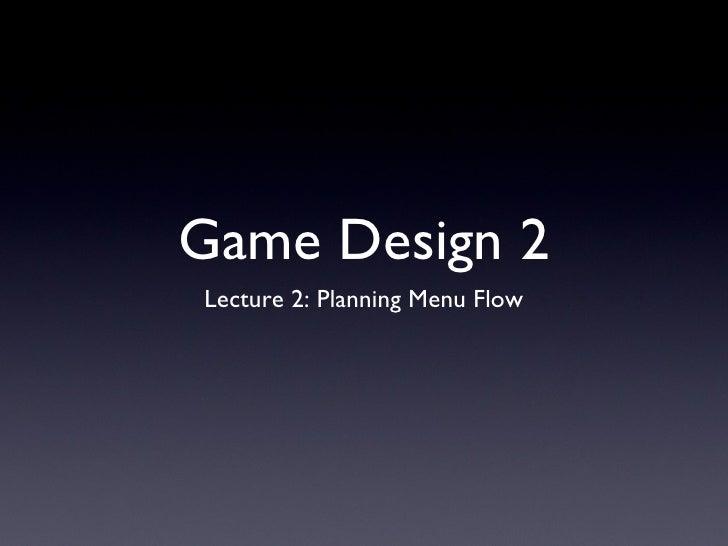 Game Design 2 <ul><li>Lecture 2: Planning Menu Flow </li></ul>