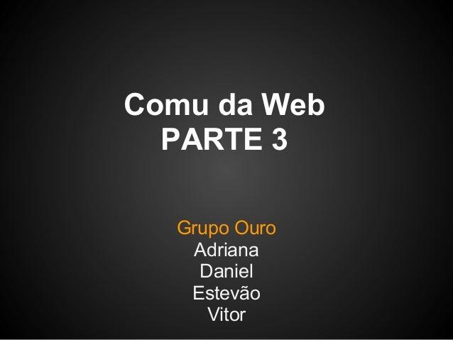 Comu da Web  PARTE 3  Grupo Ouro   Adriana    Daniel   Estevão     Vitor