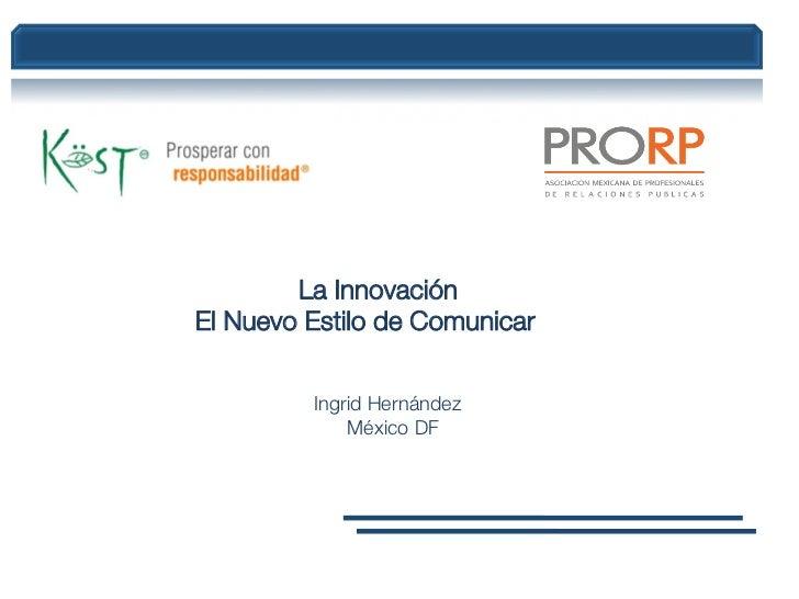 La Innovación El Nuevo Estilo de Comunicar         Ingrid Hernández             México DF