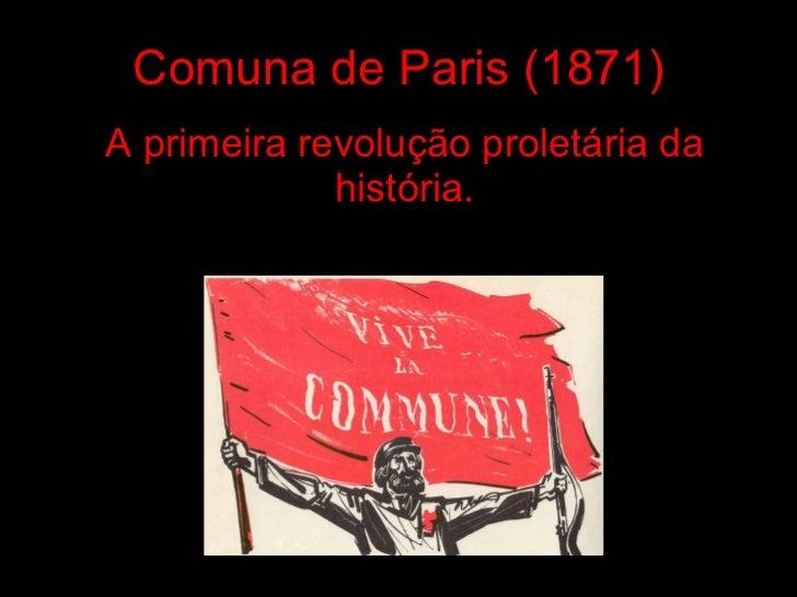 Comuna de Paris (1871) A primeira revolução proletária da história.
