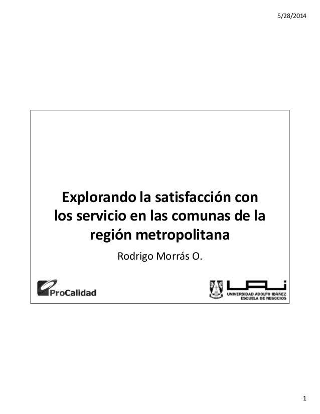 5/28/2014  1  Explorando la satisfacción con  los servicio en las comunas de la  región metropolitana  Rodrigo Morrás O.