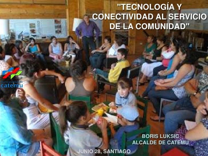 """""""TECNOLOGÍA Y    CONECTIVIDAD AL SERVICIO       DE LA COMUNIDAD""""                        BORIS LUKSIC                     A..."""