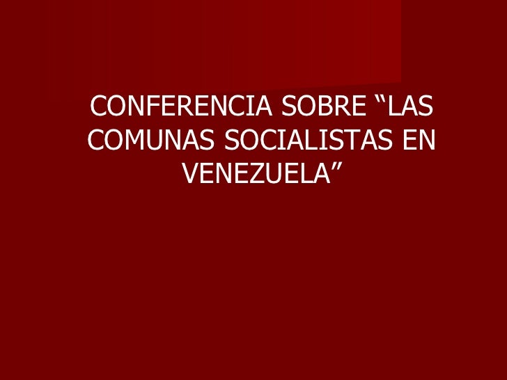 """CONFERENCIA SOBRE """"LASCOMUNAS SOCIALISTAS EN     VENEZUELA"""""""