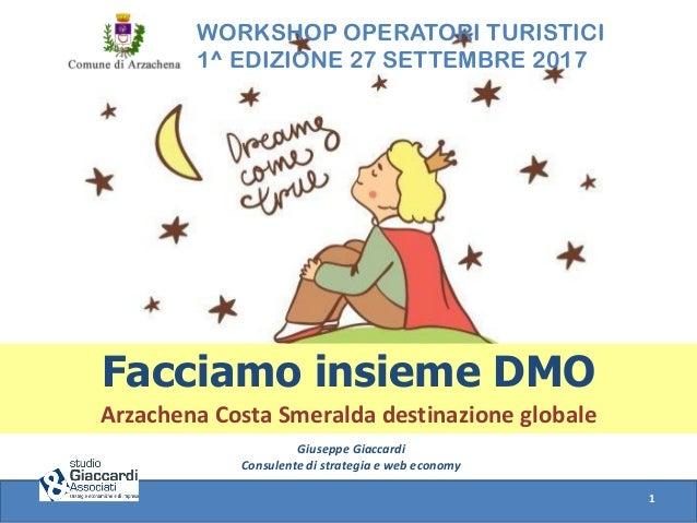 WORKSHOP OPERATORI TURISTICI 1^ EDIZIONE 27 SETTEMBRE 2017 Facciamo insieme DMO Arzachena Costa Smeralda destinazione glob...