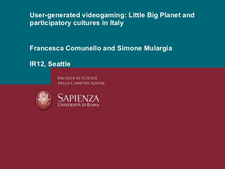 Francesca Comunello and Simone Mulargia IR12, Seattle User-generated videogaming: Little Big Planet and participatory cult...