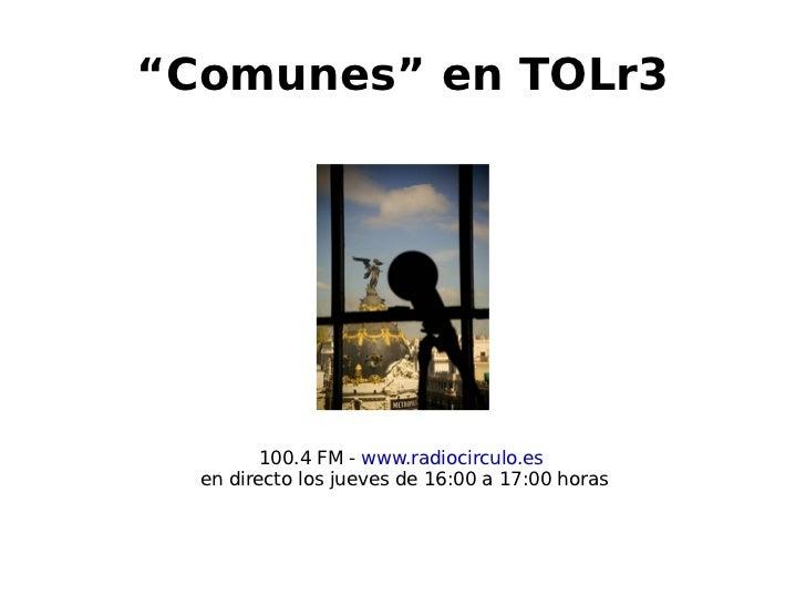 """""""Comunes"""" en TOLr3                  100.4 FM - www.radiocirculo.es       en directo los jueves de 16:00 a 17:00 horas    ..."""