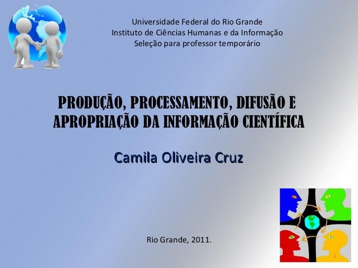 PRODUÇÃO, PROCESSAMENTO, DIFUSÃO E  APROPRIAÇÃO DA INFORMAÇÃO CIENTÍFICA Camila Oliveira Cruz Rio Grande, 2011. Universida...