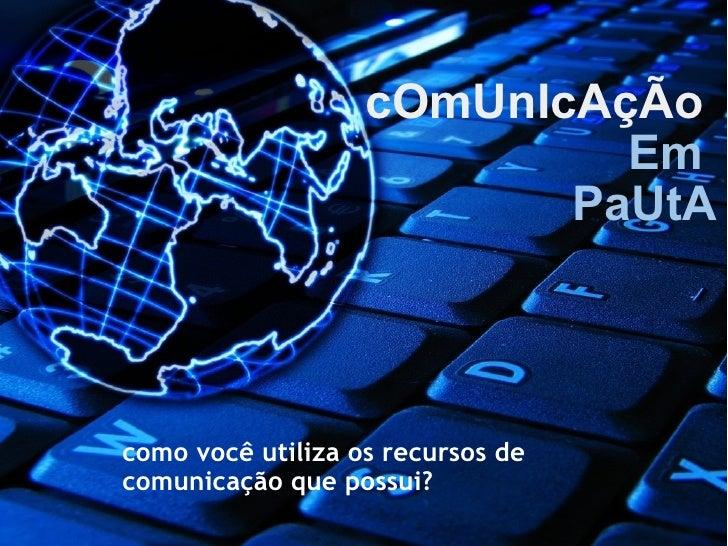 cOmUnIcAçÃo   Em  PaUtA como você utiliza os recursos de comunicação que possui?