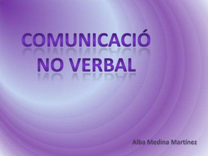 Comunicació<br />No verbal<br />Alba Medina Martínez<br />