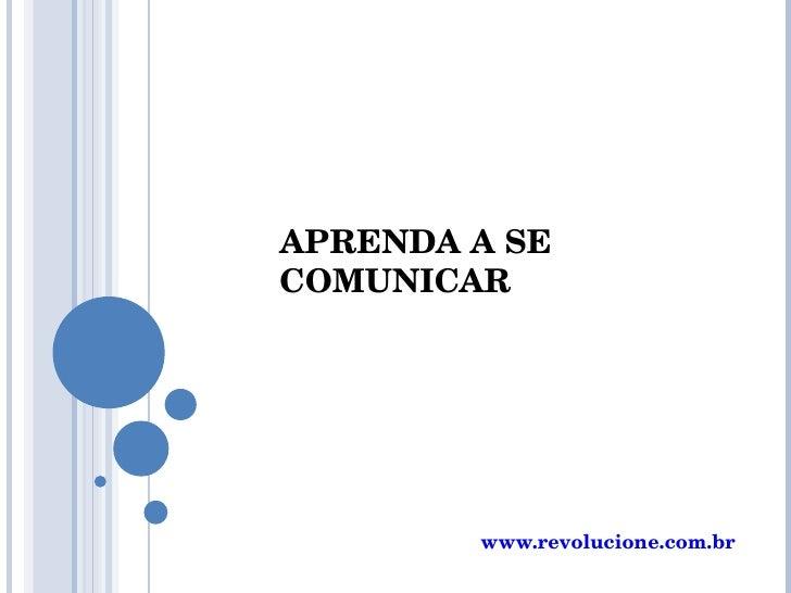 APRENDA A SE COMUNICAR www.revolucione.com.br