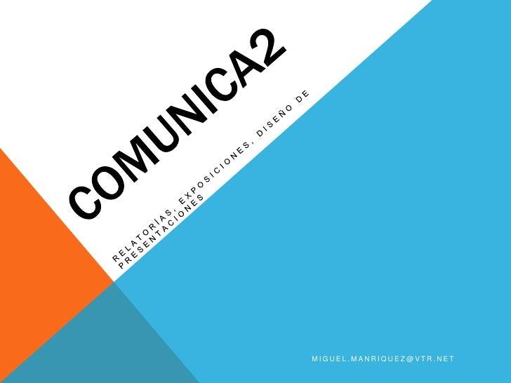 COMUNICA2<br />RELATORÍAS, EXPOSICIONES, DISEÑO DE PRESENTACIONES<br />miguel.manriquez@vtr.net<br />