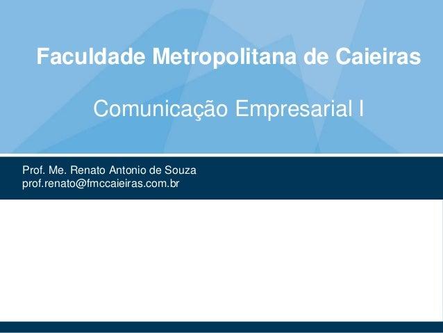 Faculdade Metropolitana de Caieiras Comunicação Empresarial I Prof. Me. Renato Antonio de Souza prof.renato@fmccaieiras.co...