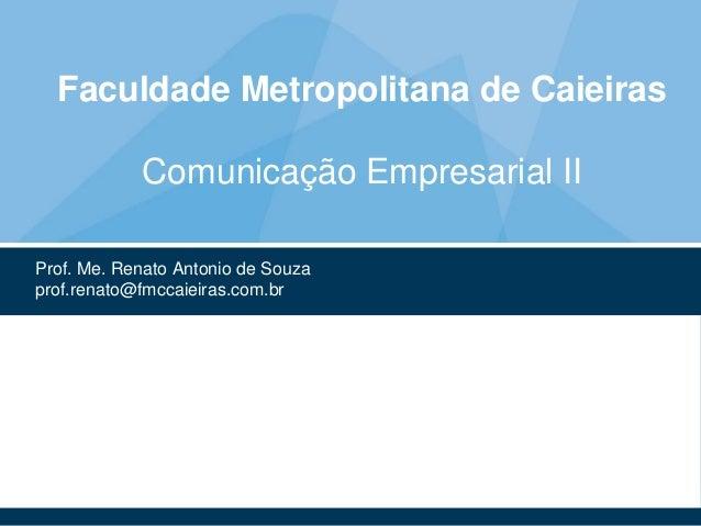 Faculdade Metropolitana de Caieiras Comunicação Empresarial II Prof. Me. Renato Antonio de Souza prof.renato@fmccaieiras.c...