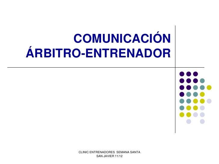 COMUNICACIÓNÁRBITRO-ENTRENADOR      CLINIC ENTRENADORES SEMANA SANTA                SAN JAVIER 11/12