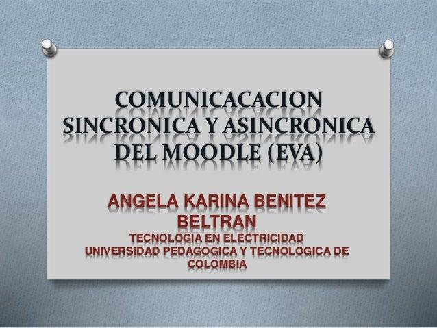 COMUNICACACION  SINCRONICA Y ASINCRONICA  DEL MOODLE (EVA)  ANGELA KARINA BENITEZ  BELTRAN  TECNOLOGIA EN ELECTRICIDAD  UN...