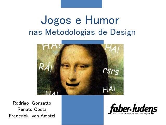 Jogos e Humor nas Metodologias de Design Rodrigo Gonzatto Renato Costa Frederick van Amstel