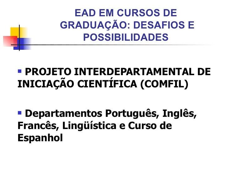 EAD EM CURSOS DE  GRADUAÇÃO: DESAFIOS E POSSIBILIDADES <ul><li>PROJETO INTERDEPARTAMENTAL DE INICIAÇÃO CIENTÍFICA (COMFIL)...