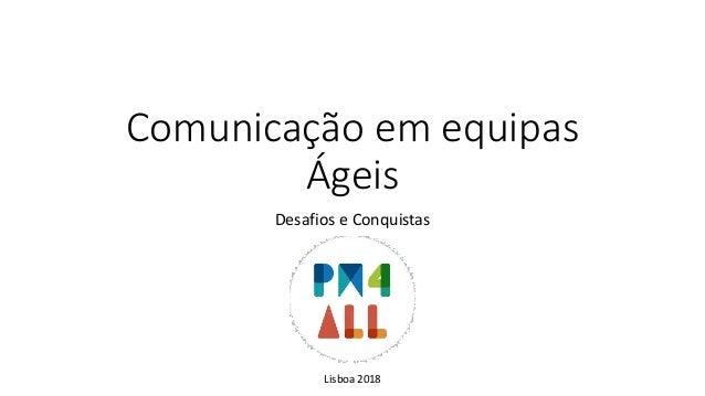Comunicação em equipas Ágeis Desafios e Conquistas Lisboa 2018