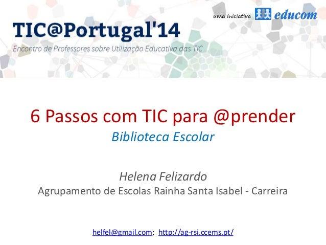 6 Passos com TIC para @prender Biblioteca Escolar Helena Felizardo Agrupamento de Escolas Rainha Santa Isabel - Carreira h...