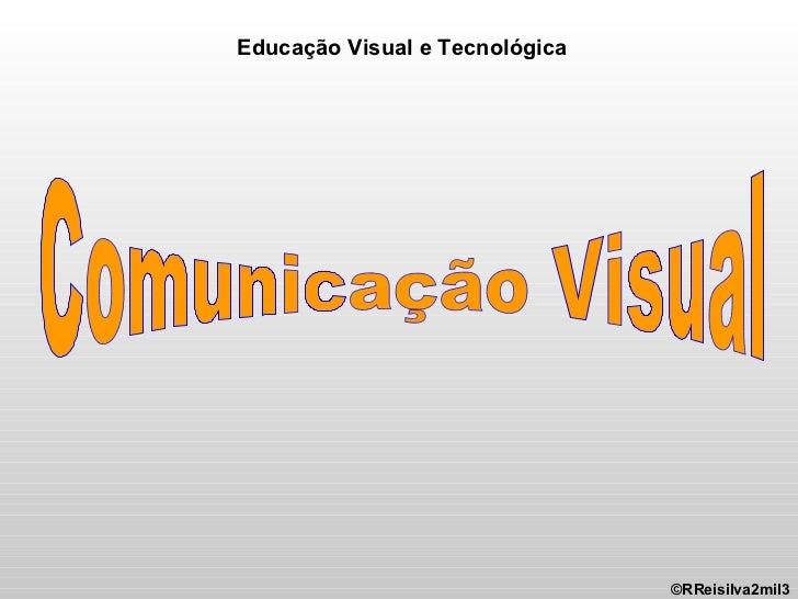 Comunicação Visual ©RReisilva2mil3 Educação Visual e Tecnológica