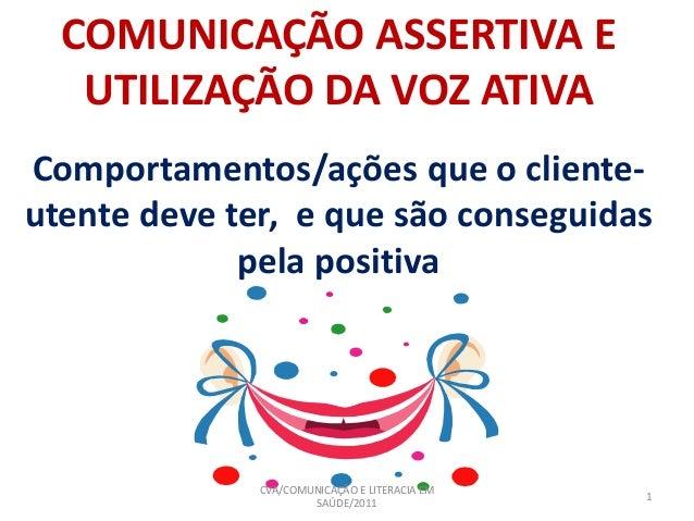 COMUNICAÇÃO ASSERTIVA E UTILIZAÇÃO DA VOZ ATIVA Comportamentos/ações que o cliente- utente deve ter, e que são conseguidas...