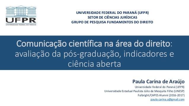 Comunicação científica na área do direito: avaliação da pós-graduação, indicadores e ciência aberta Paula Carina de Araújo...