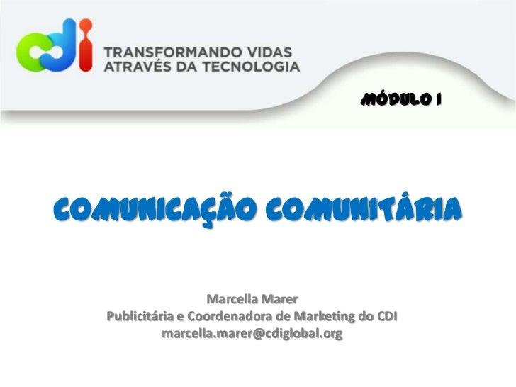 Módulo I<br />COMUNICAÇÃO COMUNITÁRIA<br />Marcella Marer<br />Publicitária e Coordenadora de Marketing do CDI<br />marcel...
