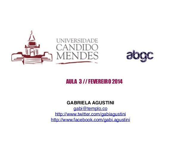 AULA 3 // FEVEREIRO 2014 GABRIELA AGUSTINI! gabi@templo.co! http://www.twitter.com/gabiagustini! http://www.facebook.com/g...