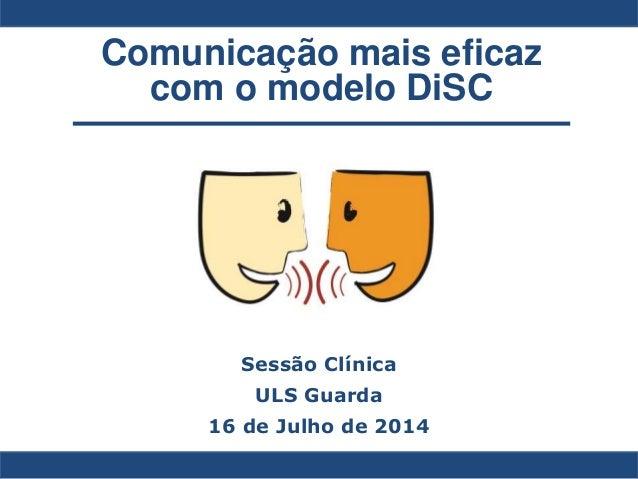 Comunicação mais eficaz com o modelo DiSC Sessão Clínica ULS Guarda 16 de Julho de 2014