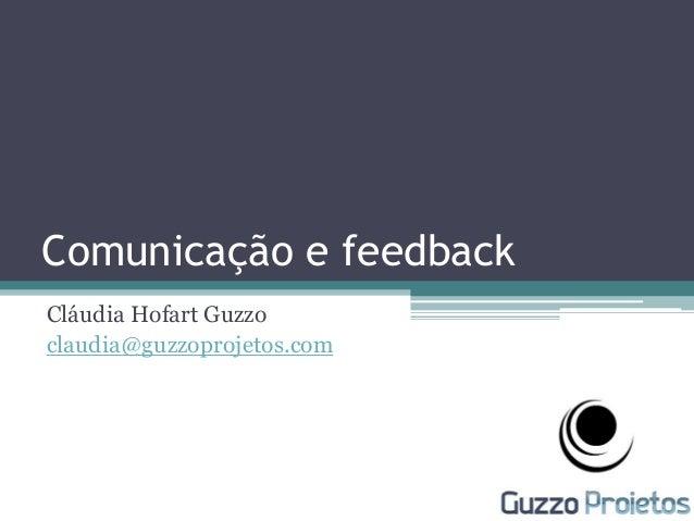 Comunicação e feedback Cláudia Hofart Guzzo claudia@guzzoprojetos.com