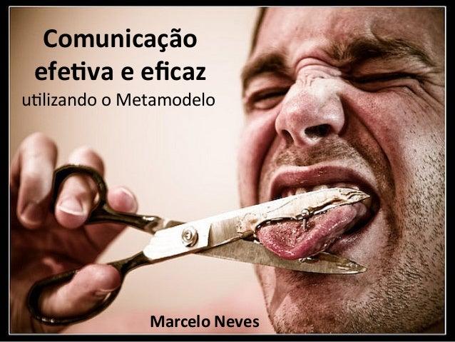 """Comunicação   efe.va e eficaz u""""lizando o Metamodelo                     Marcelo Neves"""