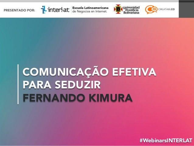 COMUNICAÇÃO EFETIVA PARA SEDUZIR FERNANDO KIMURA #WebinarsINTERLAT